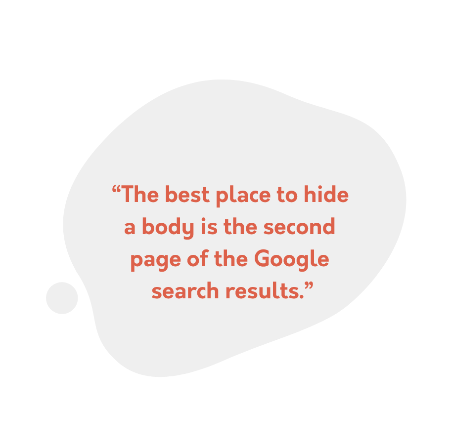 """The best place to hide  a body is the second  page of the Google  search results."""